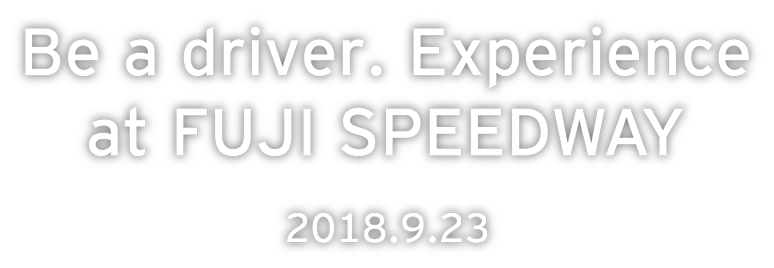 Be a driver. Experience at FUJI SPEEDWAY 2018.9.23 Sun